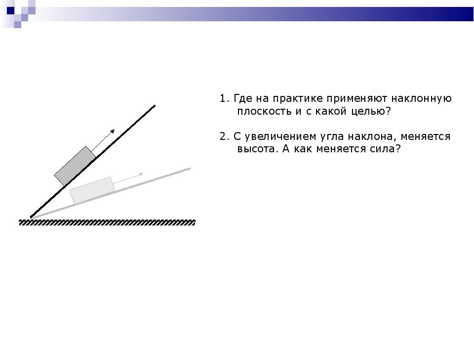 1. Где на практике применяют наклонную плоскость и с какой целью? 2. С увелич...