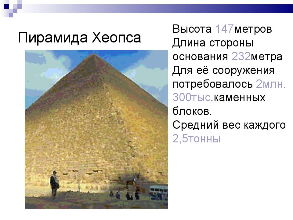 Пирамида Хеопса Высота 147метров Длина стороны основания 232метра Для её соор...