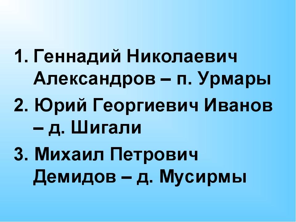 Геннадий Николаевич Александров – п. Урмары 2. Юрий Георгиевич Иванов – д. Ш...