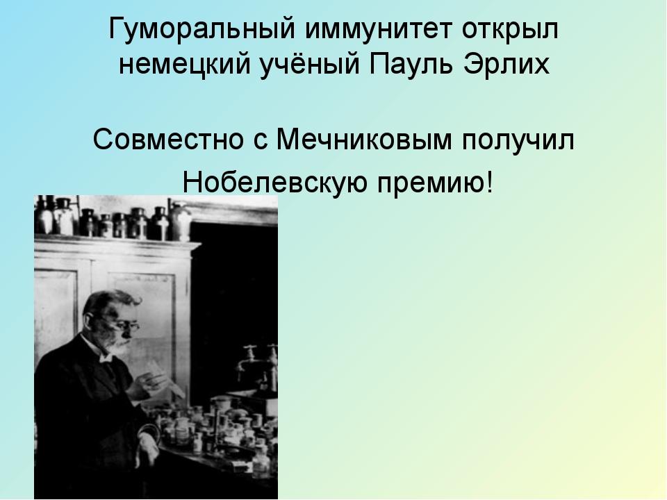 Гуморальный иммунитет открыл немецкий учёный Пауль Эрлих Совместно с Мечников...