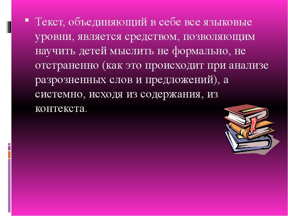 Текст, объединяющий в себе все языковые уровни, является средством, позволяющ...