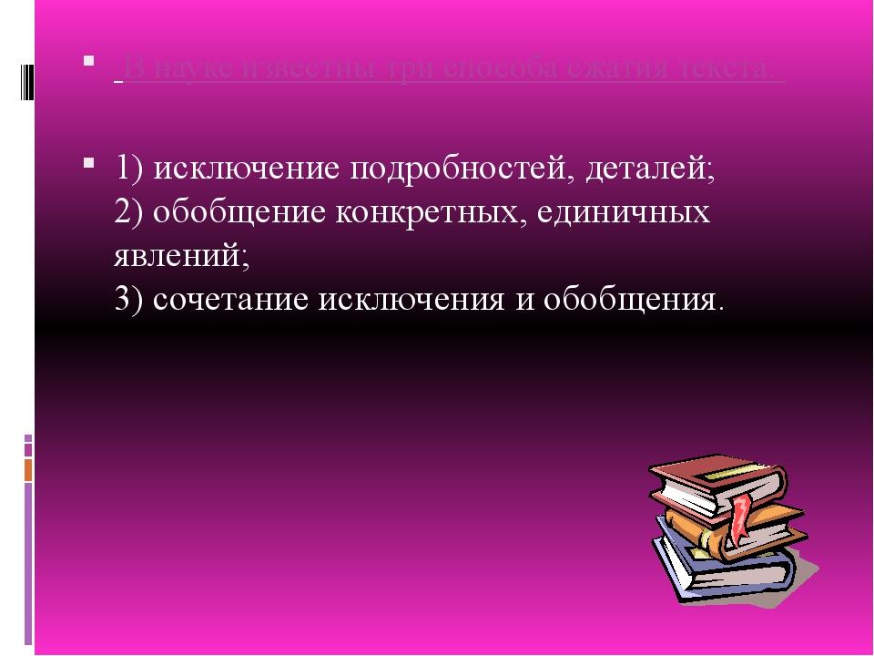 В науке известны три способа сжатия текста: 1) исключение подробностей, дета...