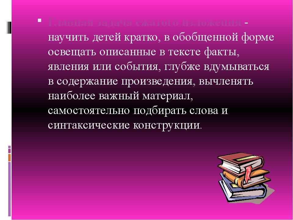 Главная задача сжатого изложения - научить детей кратко, в обобщенной форме о...