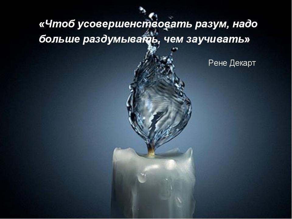 «Чтоб усовершенствовать разум, надо больше раздумывать, чем заучивать» Рене Д...