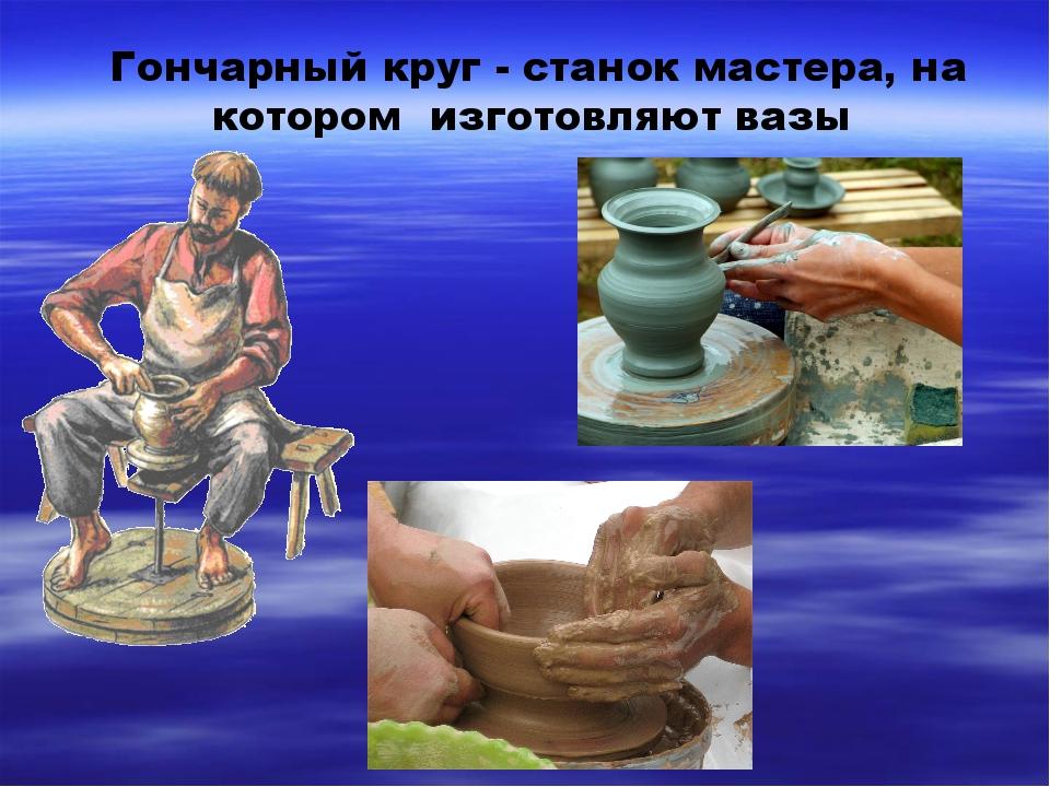 Гончарный круг - станок мастера, на котором изготовляют вазы