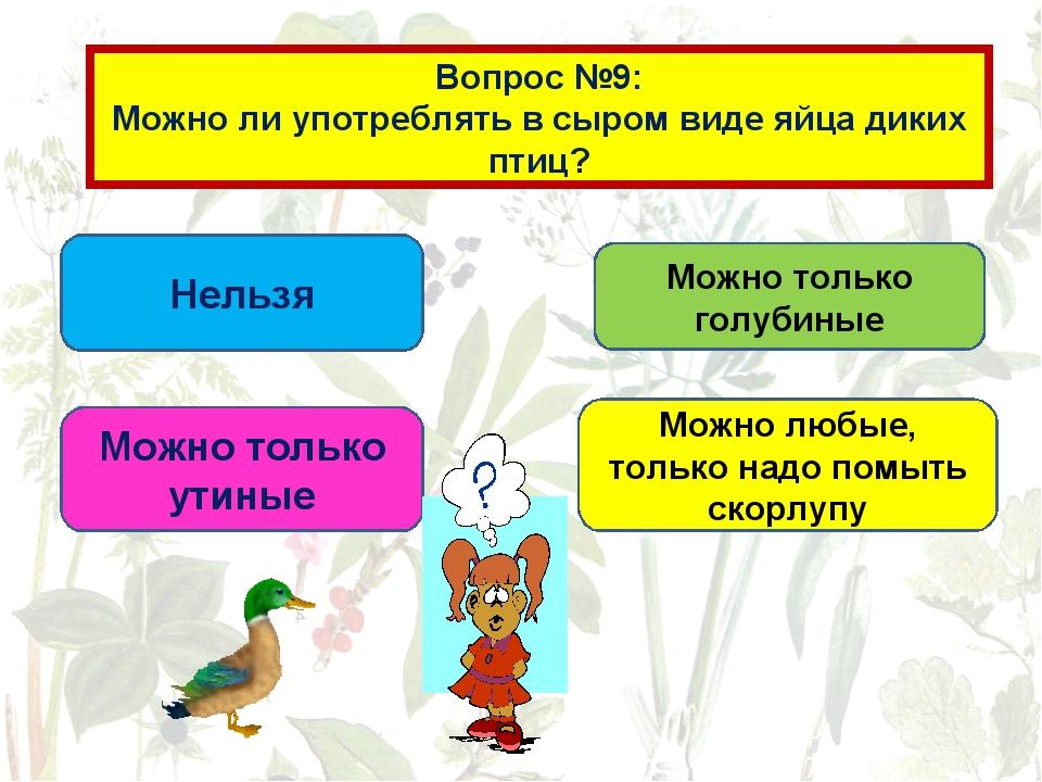 Вопрос №9: Можно ли употреблять в сыром виде яйца диких птиц? Нельзя Можно то...