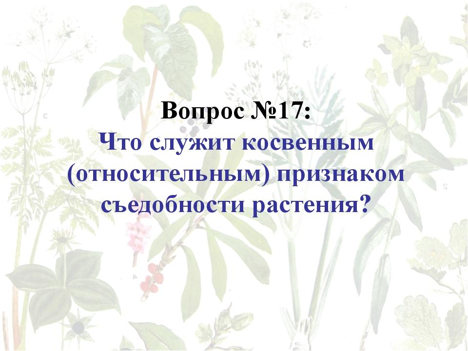 Вопрос №17: Что служит косвенным (относительным) признаком съедобности растен...