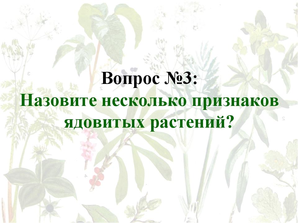 Вопрос №3: Назовите несколько признаков ядовитых растений?