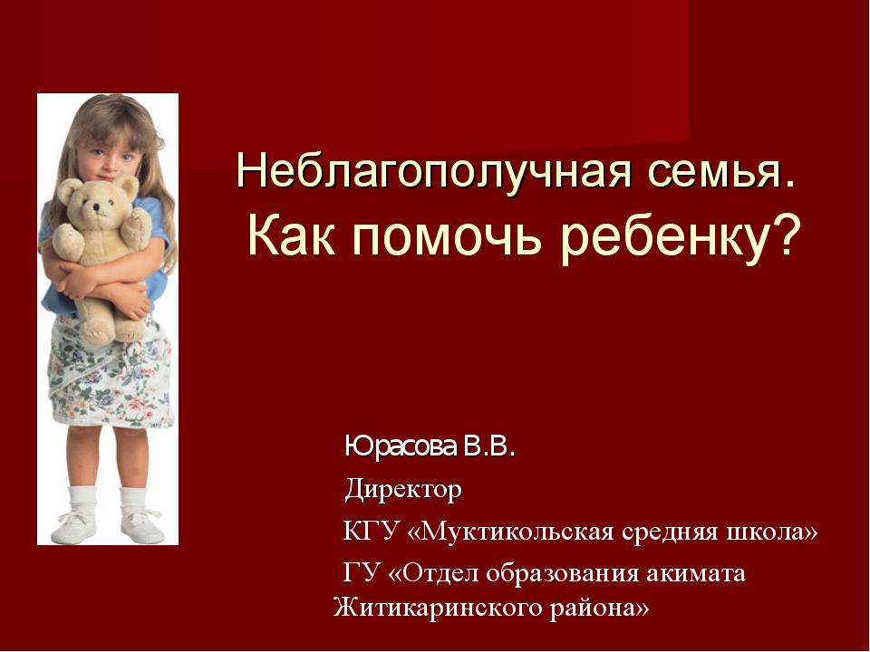 Неблагополучная семья. Как помочь ребенку? Юрасова В.В. Директор КГУ «Муктик...