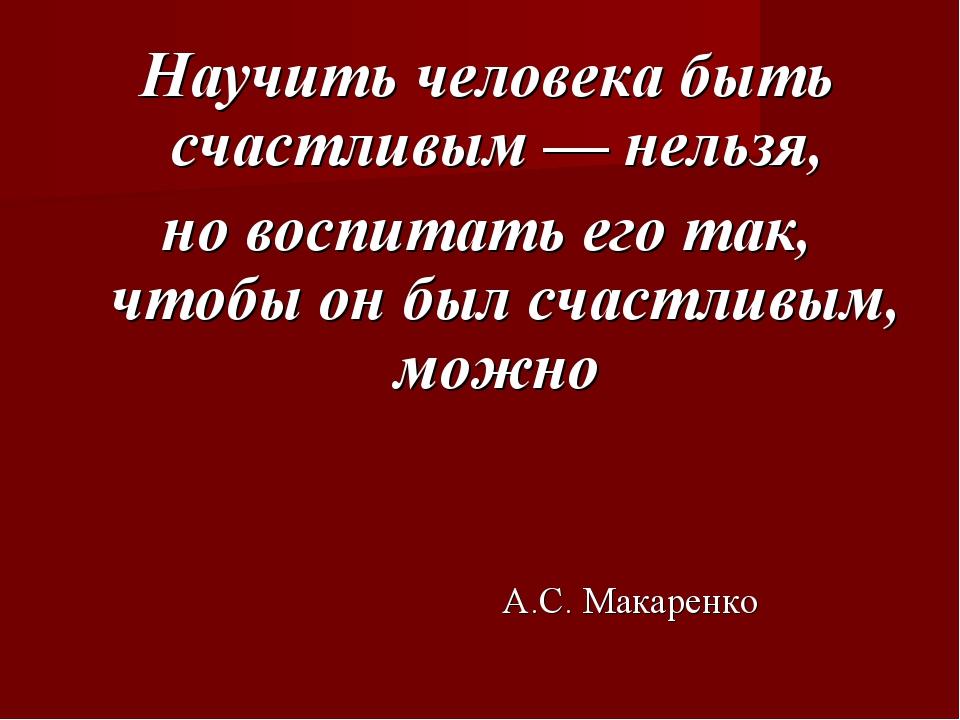 Научить человека быть счастливым — нельзя, но воспитать его так, чтобы он был...