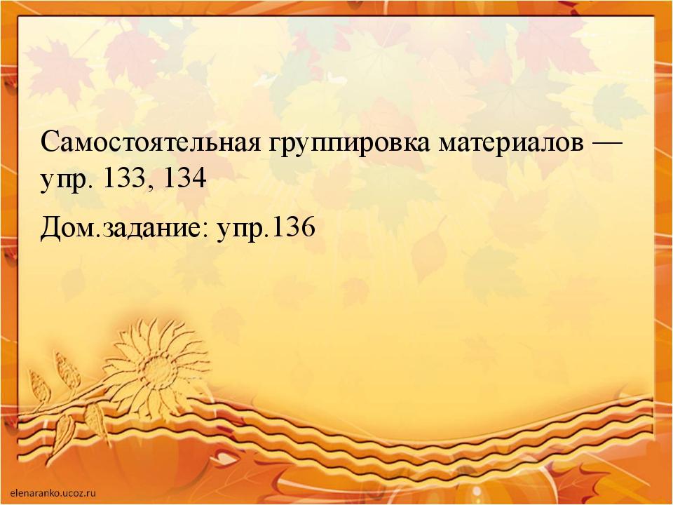 Самостоятельная группировка материалов — упр. 133, 134 Дом.задание: упр.136