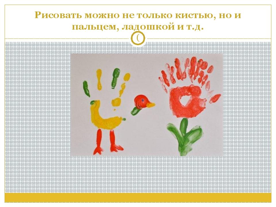Рисовать можно не только кистью, но и пальцем, ладошкой и т.д. (