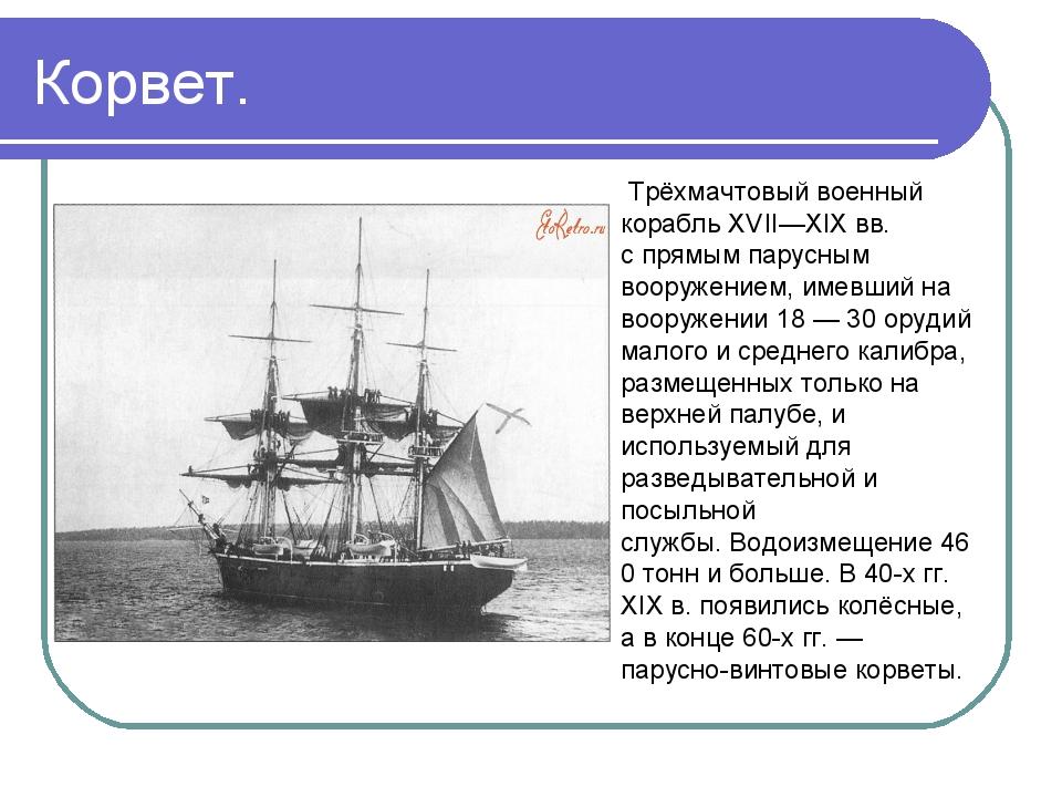 Корвет. Трёхмачтовыйвоенный корабльXVII—XIXвв. спрямым парусным вооружени...