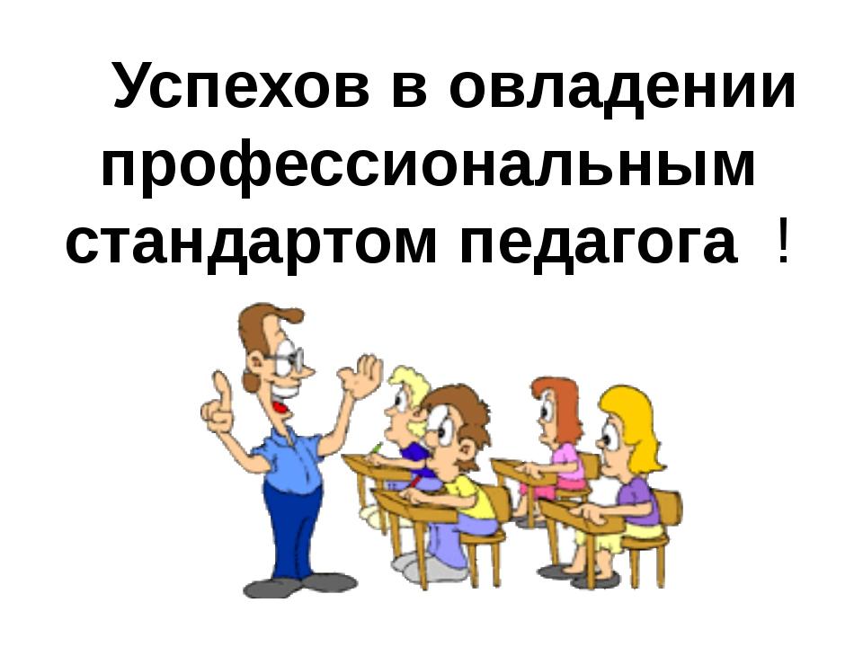Успехов в овладении профессиональным стандартом педагога !