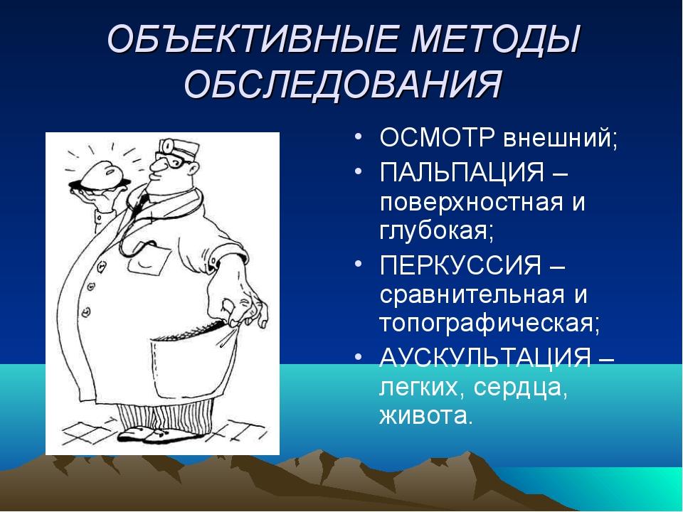 ОБЪЕКТИВНЫЕ МЕТОДЫ ОБСЛЕДОВАНИЯ ОСМОТР внешний; ПАЛЬПАЦИЯ – поверхностная и г...