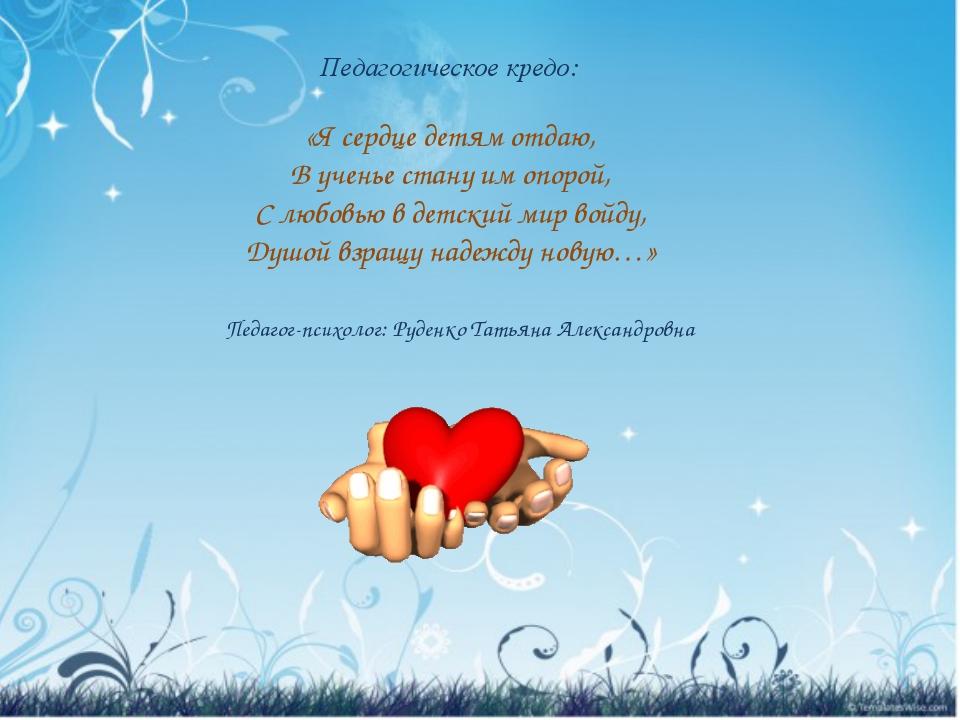 Педагогическое кредо: «Я сердце детям отдаю, В ученье стану им опорой, С люб...