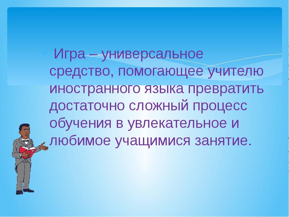 Игра – универсальное средство, помогающее учителю иностранного языка преврат...
