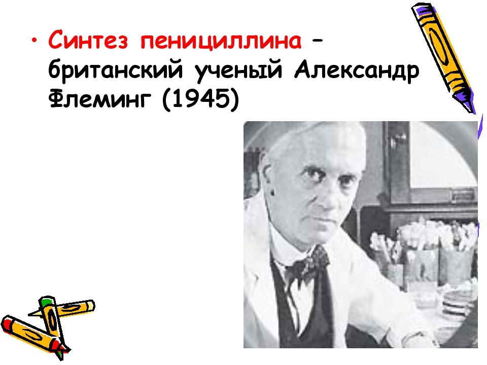 Cинтез пенициллина – британский ученый Александр Флеминг (1945)