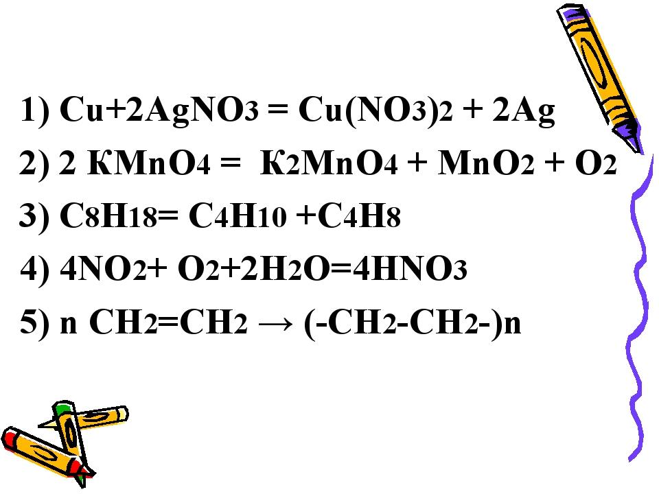 1) Сu+2АgNO3 = Cu(NO3)2 + 2Ag 2) 2 КМnO4 = К2MnO4 + MnO2 + O2 3) С8Н18= С4Н10...