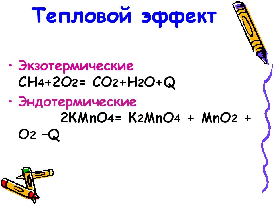 Тепловой эффект Экзотермические CH4+2O2= CO2+H2O+Q Эндотермические 2КМnO4= К2...