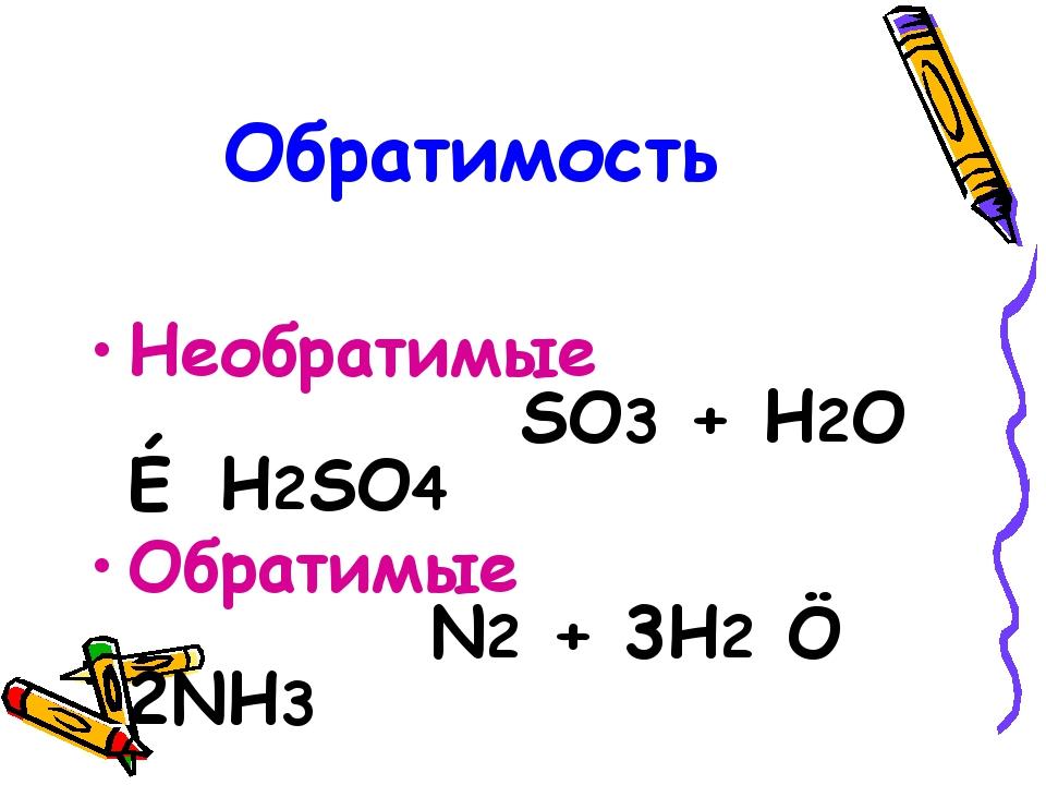 Обратимость Необратимые SO3 + H2O → H2SO4 Обратимые N2 + 3H2 ↔ 2NH3