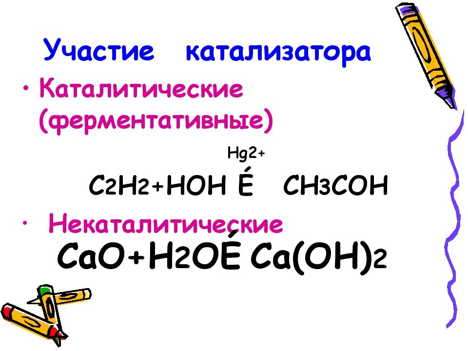 Участие катализатора Каталитические (ферментативные) Hg2+ C2H2+HOH → CH3COH Н...