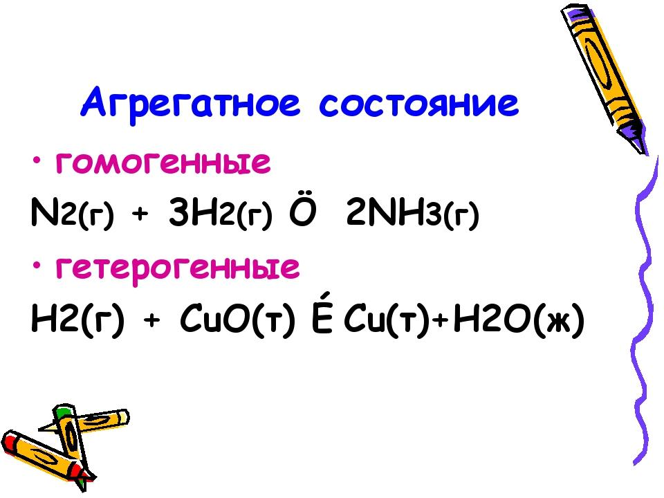 Агрегатное состояние гомогенные N2(г) + 3H2(г) ↔ 2NH3(г) гетерогенные H2(г) +...