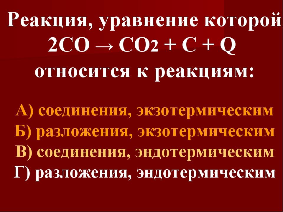Реакция, уравнение которой 2СО → СО2 + С + Q относится к реакциям: А) соедине...