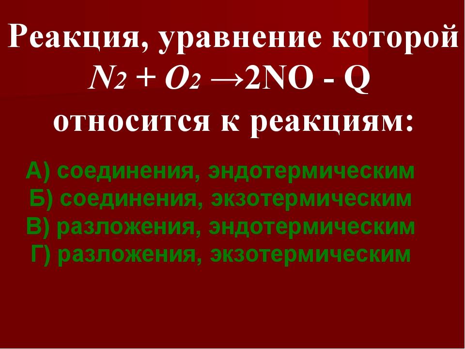 Реакция, уравнение которой N2 + O2 →2NO - Q относится к реакциям: А) соединен...
