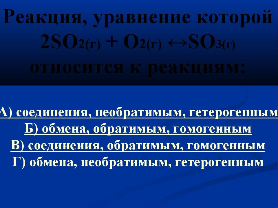 Реакция, уравнение которой 2SO2(г) + O2(г) ↔SO3(г) относится к реакциям: А) с...