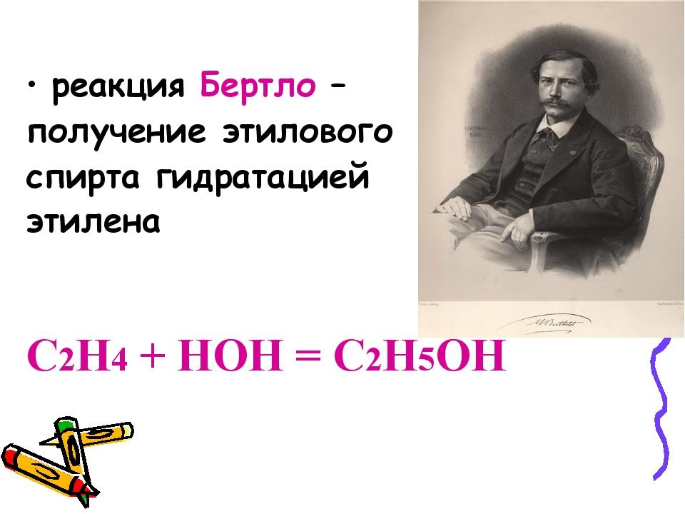 реакция Бертло – получение этилового спирта гидратацией этилена C2H4 + HOH =...