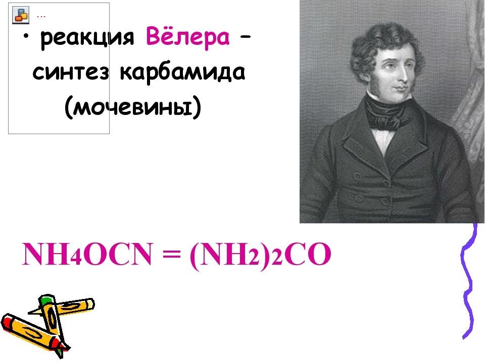 реакция Вёлера – синтез карбамида (мочевины) NH4OCN = (NH2)2CO