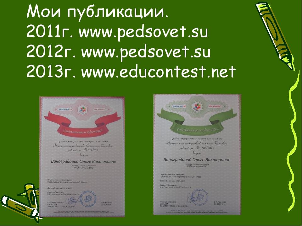 Мои публикации. 2011г. www.pedsovet.su 2012г. www.pedsovet.su 2013г. www.educ...
