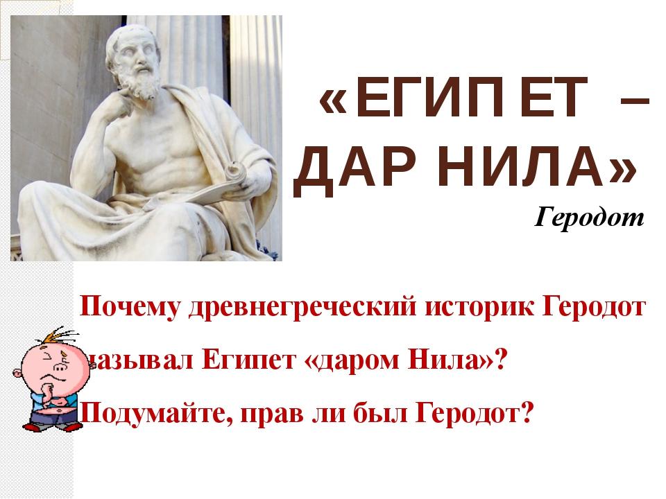 «ЕГИПЕТ – ДАР НИЛА» Геродот Почему древнегреческий историк Геродот называл Ег...