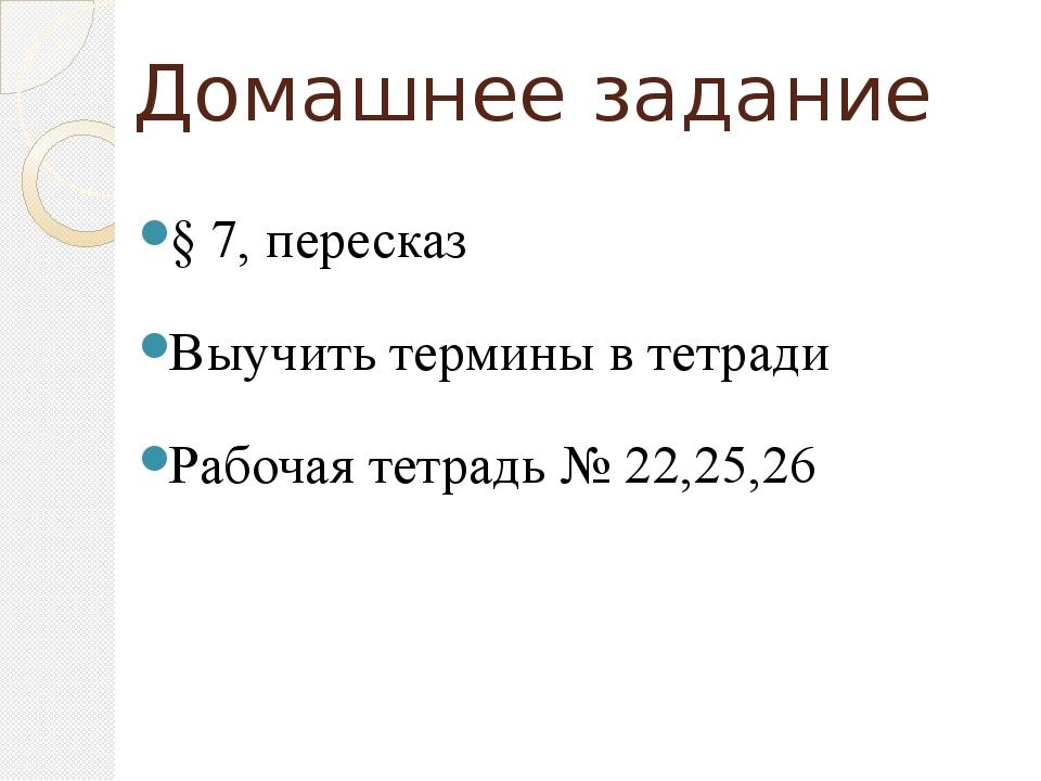 Домашнее задание § 7, пересказ Выучить термины в тетради Рабочая тетрадь № 22...