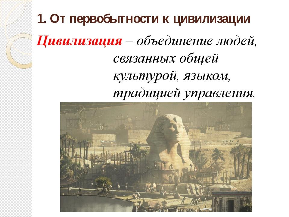 1. От первобытности к цивилизации Цивилизация – объединение людей, связанных...
