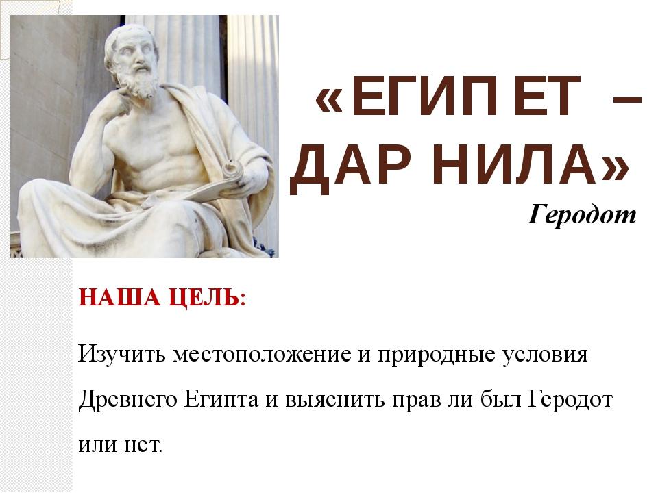 «ЕГИПЕТ – ДАР НИЛА» Геродот НАША ЦЕЛЬ: Изучить местоположение и природные усл...