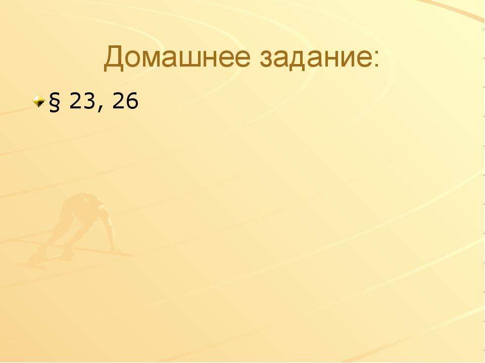 Домашнее задание: § 23, 26
