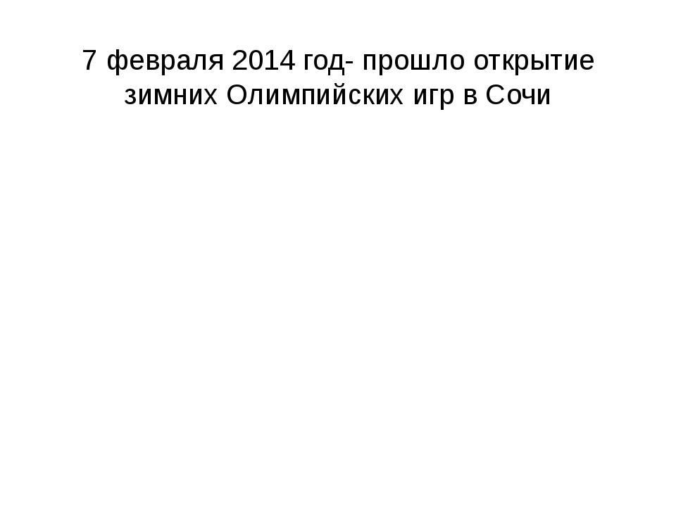 7 февраля 2014 год- прошло открытие зимних Олимпийских игр в Сочи