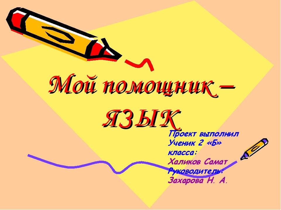 Мой помощник – ЯЗЫК Проект выполнил Ученик 2 «Б» класса: Халиков Самат Руково...