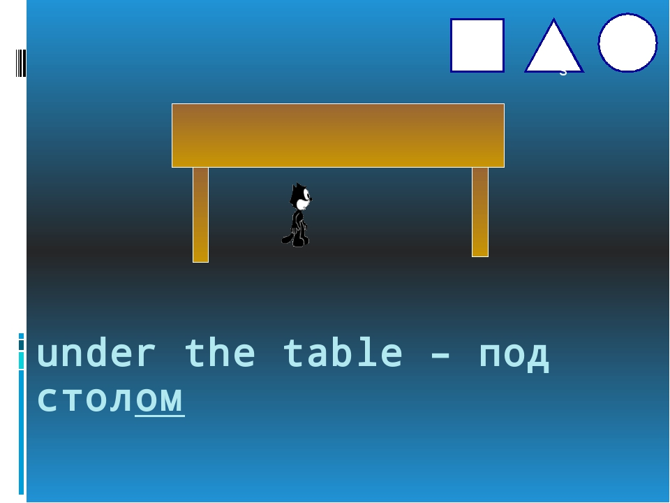 under the table – под столом s