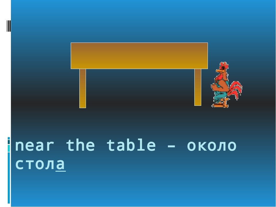 near the table – около стола