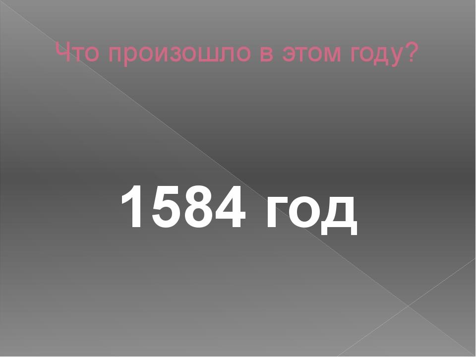 Что произошло в этом году? 1584 год