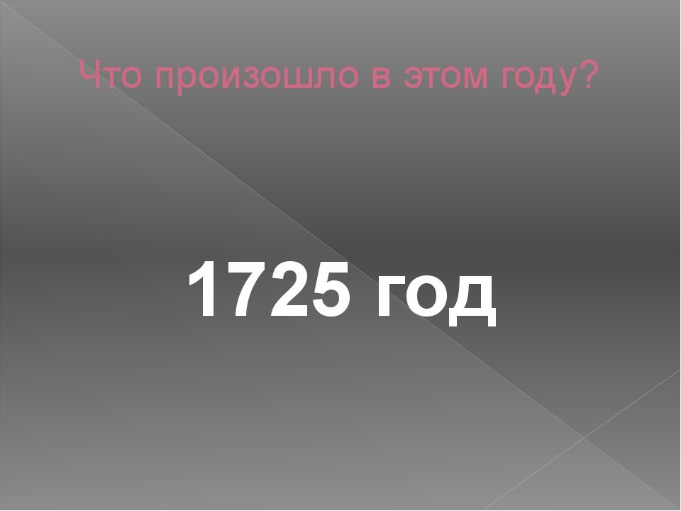 Что произошло в этом году? 1725 год