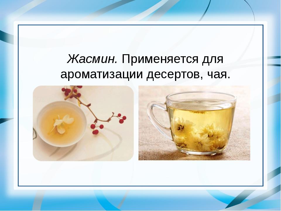 Жасмин. Применяется для ароматизации десертов, чая.