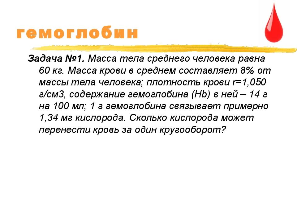 гемоглобин Задача №1. Масса тела среднего человека равна 60 кг. Масса крови в...