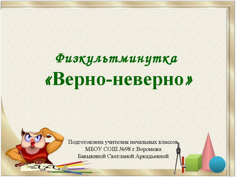 Физкультминутка «Верно-неверно» Подготовлена учителем начальных классов МБОУ...