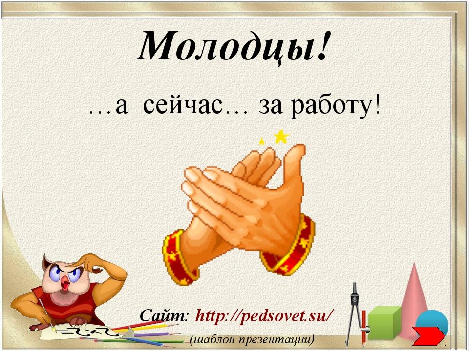 Сайт: http://pedsovet.su/ (шаблон презентации) Молодцы! …а сейчас… за работу!