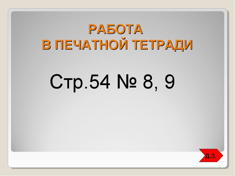 РАБОТА В ПЕЧАТНОЙ ТЕТРАДИ Стр.54 № 8, 9 Д.З.