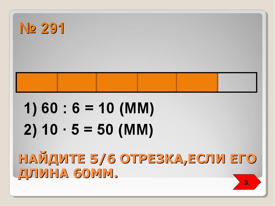 НАЙДИТЕ 5/6 ОТРЕЗКА,ЕСЛИ ЕГО ДЛИНА 60ММ. № 291 1) 60 : 6 = 10 (ММ) 2) 10 ∙ 5...